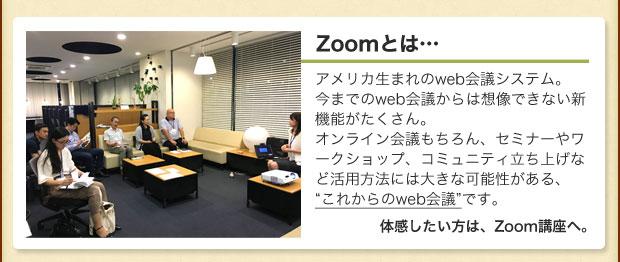 """Zoomとは…アメリカ生まれのweb会議システム。 今までのweb会議からは想像できない新機能がたくさん。 オンライン会議もちろん、セミナーやワークショップ、コミュニティ立ち上げなど活用方法には大きな可能性がある、 """"これからのweb会議""""です。体感したい方は、Zoom講座へ。"""